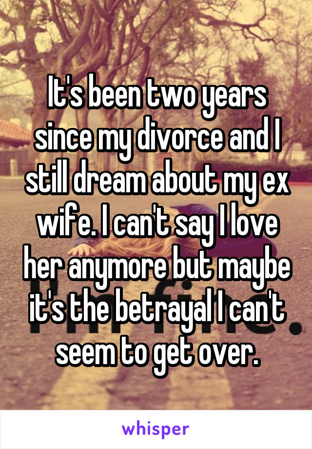 It's been two years since my divorce and I still dream about my ex wife. I can't say I love her anymore but maybe it's the betrayal I can't seem to get over.
