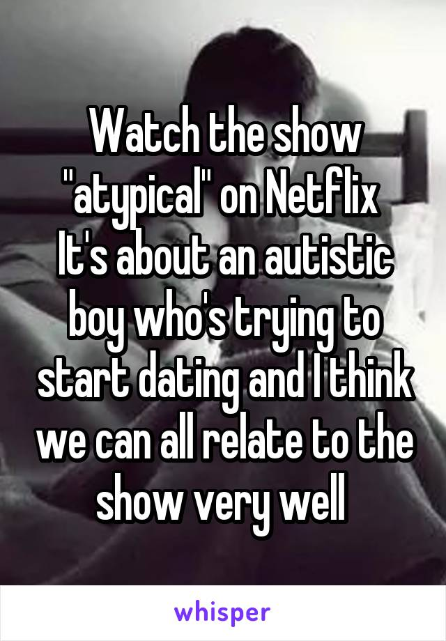 """Watch the show """"atypical"""" on Netflix  It's about an autistic boy who's trying to start dating and I think we can all relate to the show very well"""