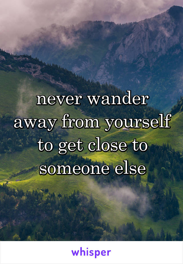 never wander away from yourself to get close to someone else
