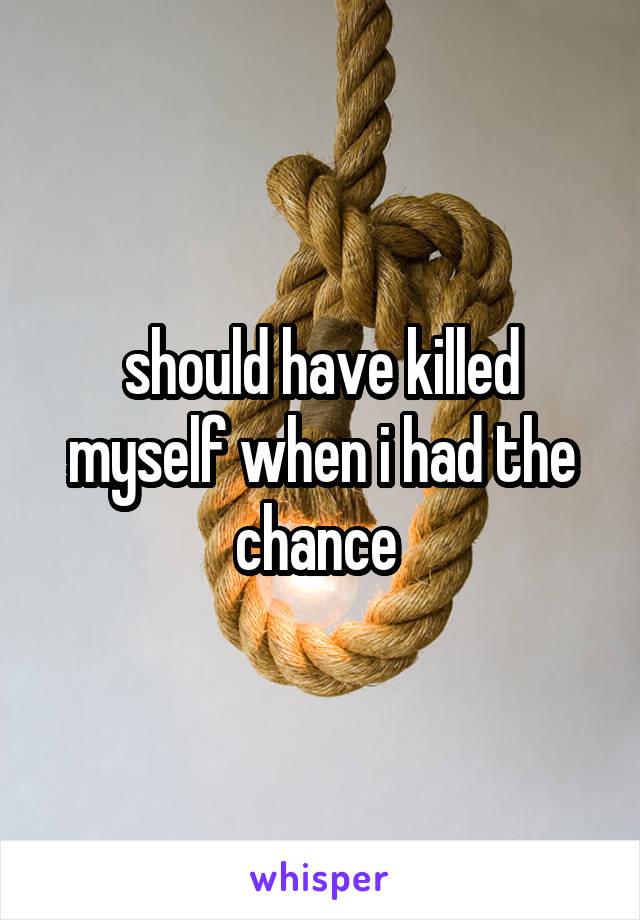 should have killed myself when i had the chance