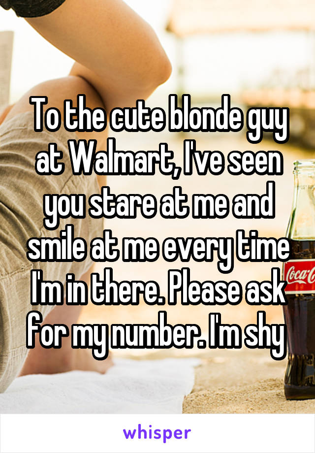 To the cute blonde guy at Walmart, I've seen you stare at me and smile at me every time I'm in there. Please ask for my number. I'm shy