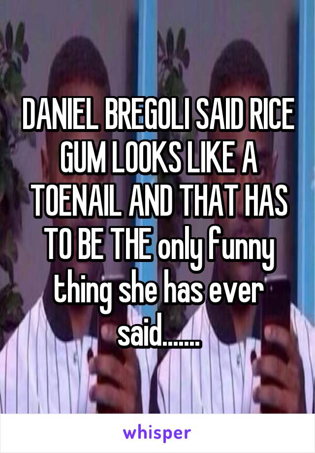 DANIEL BREGOLI SAID RICE GUM LOOKS LIKE A TOENAIL AND THAT HAS TO BE THE only funny thing she has ever said.......