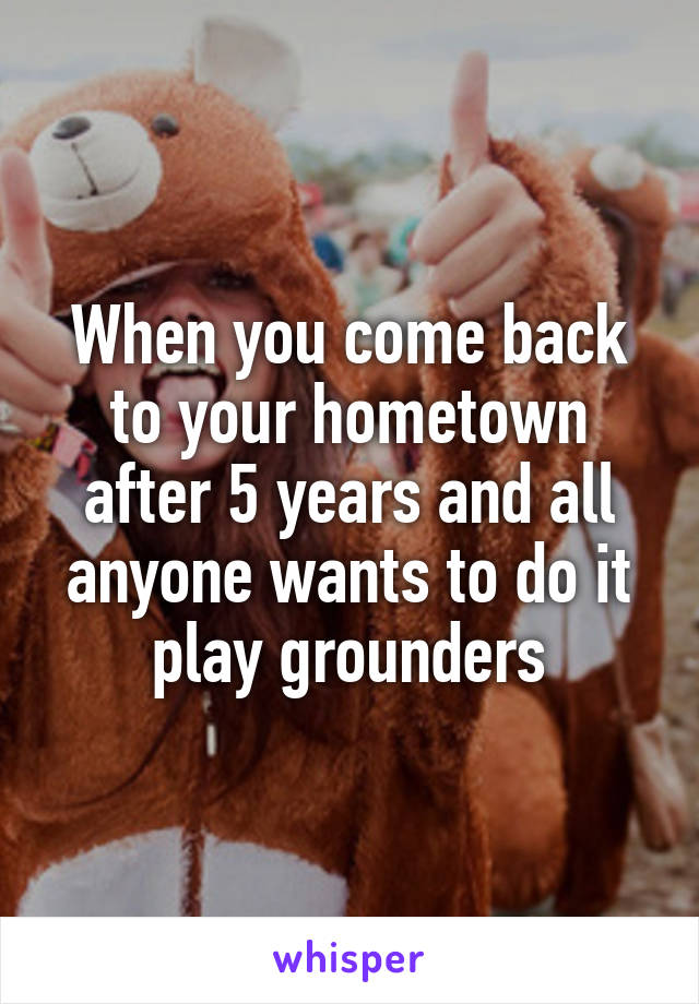 When you come back to your hometown after 5 years and all anyone wants to do it play grounders