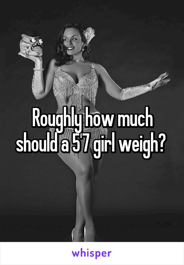 Roughly how much should a 5'7 girl weigh?