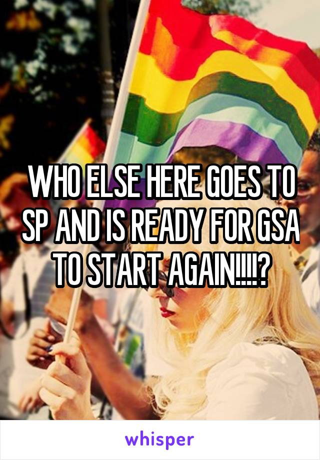 WHO ELSE HERE GOES TO SP AND IS READY FOR GSA TO START AGAIN!!!!?