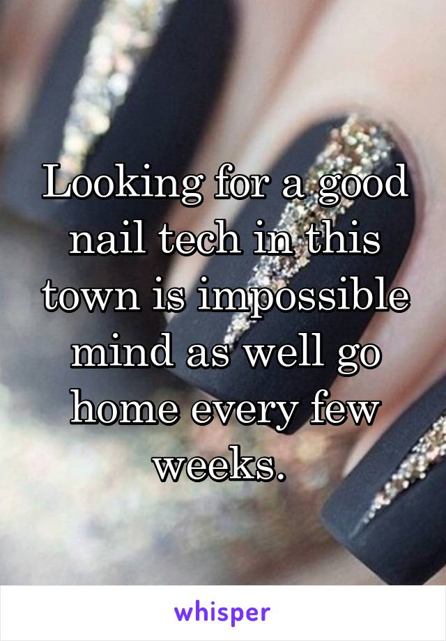 Looking for a good nail tech in this town is impossible mind as well go home every few weeks.