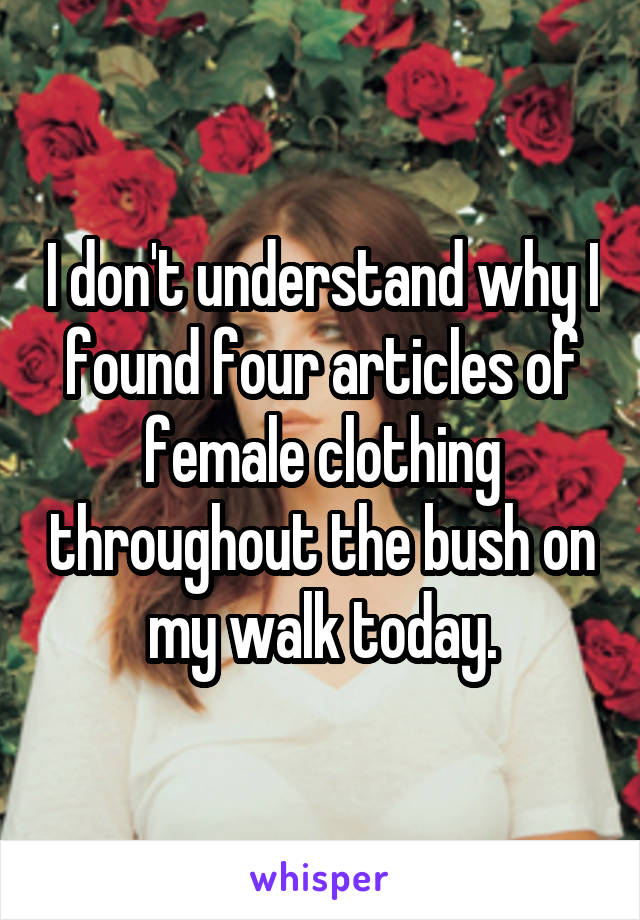 I don't understand why I found four articles of female clothing throughout the bush on my walk today.