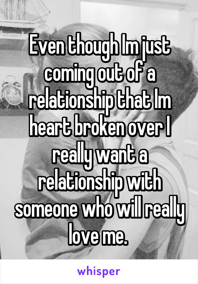 Even though Im just coming out of a relationship that Im heart broken over I really want a relationship with someone who will really love me.