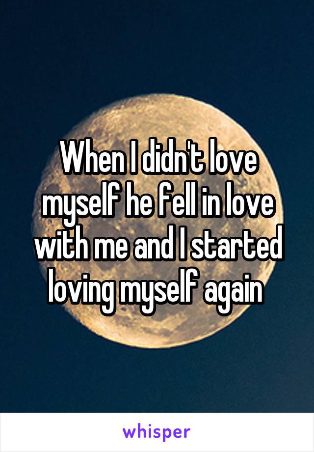 When I didn't love myself he fell in love with me and I started loving myself again