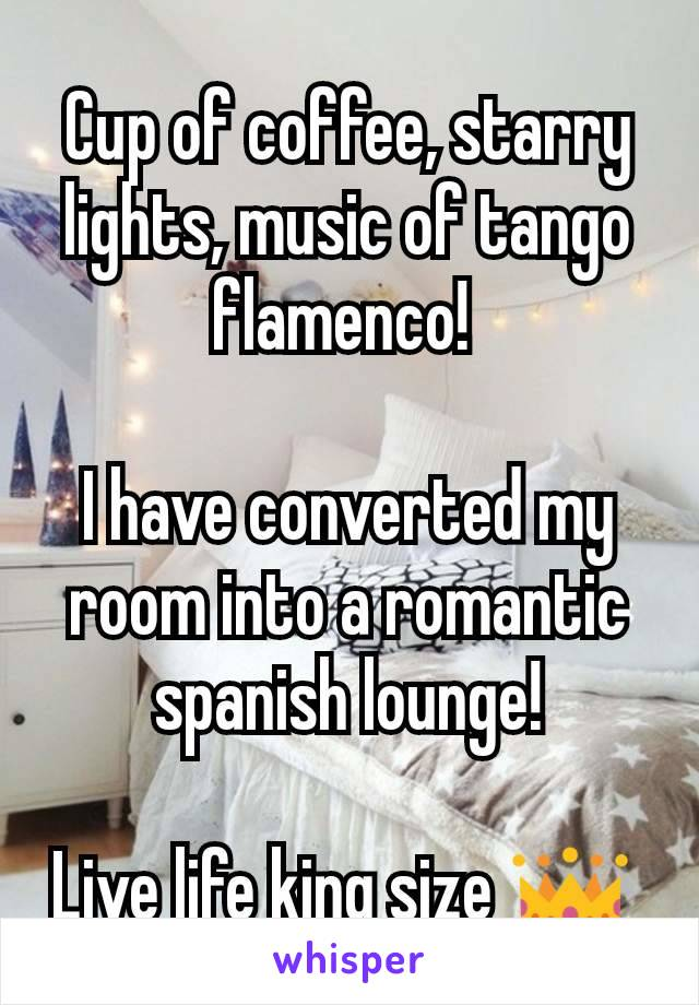 Cup of coffee, starry lights, music of tango flamenco!   I have converted my room into a romantic spanish lounge!  Live life king size 👑