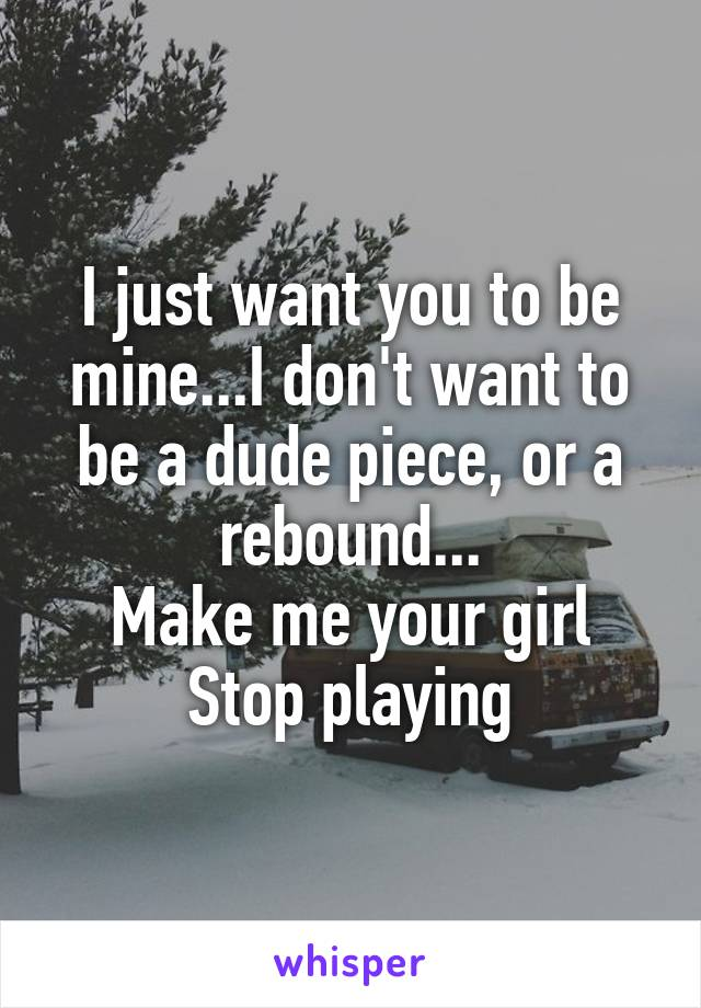 I just want you to be mine...I don't want to be a dude piece, or a rebound... Make me your girl Stop playing
