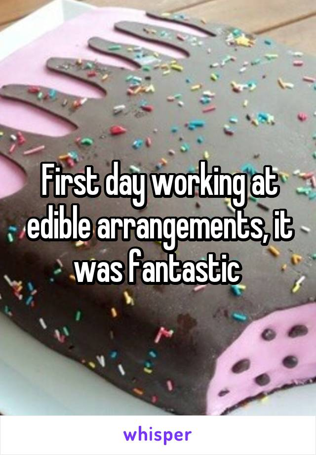 First day working at edible arrangements, it was fantastic