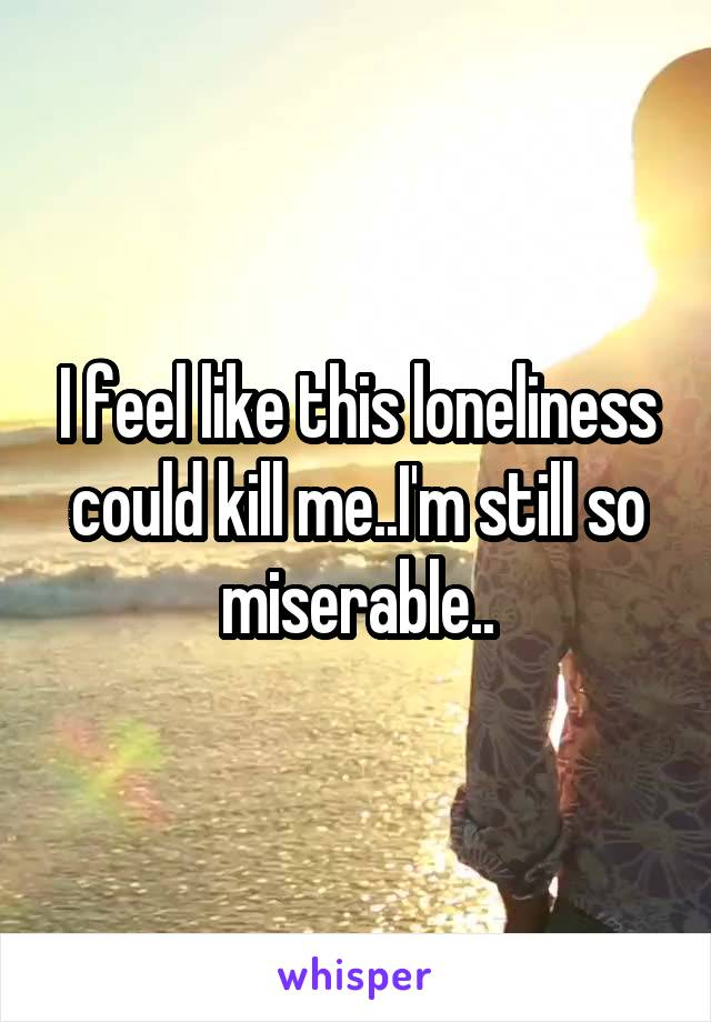 I feel like this loneliness could kill me..I'm still so miserable..