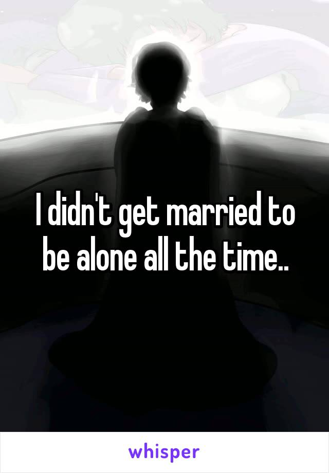 I didn't get married to be alone all the time..
