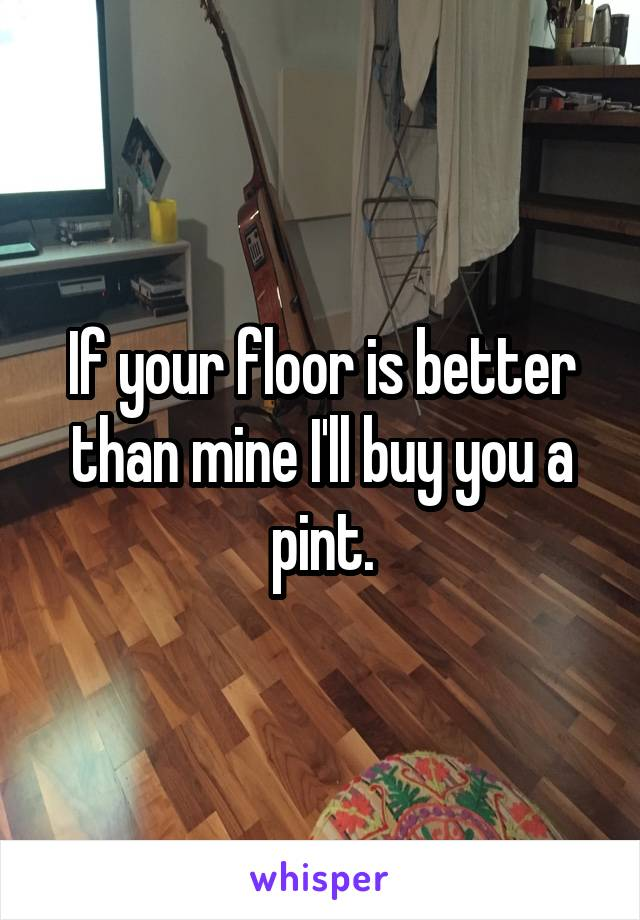 If your floor is better than mine I'll buy you a pint.