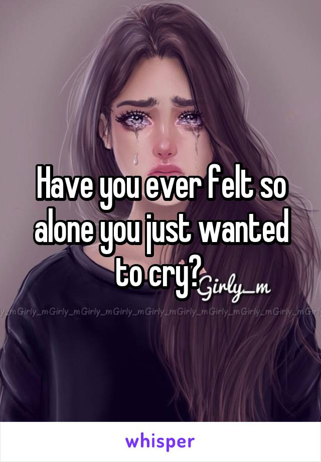 Have you ever felt so alone you just wanted to cry?
