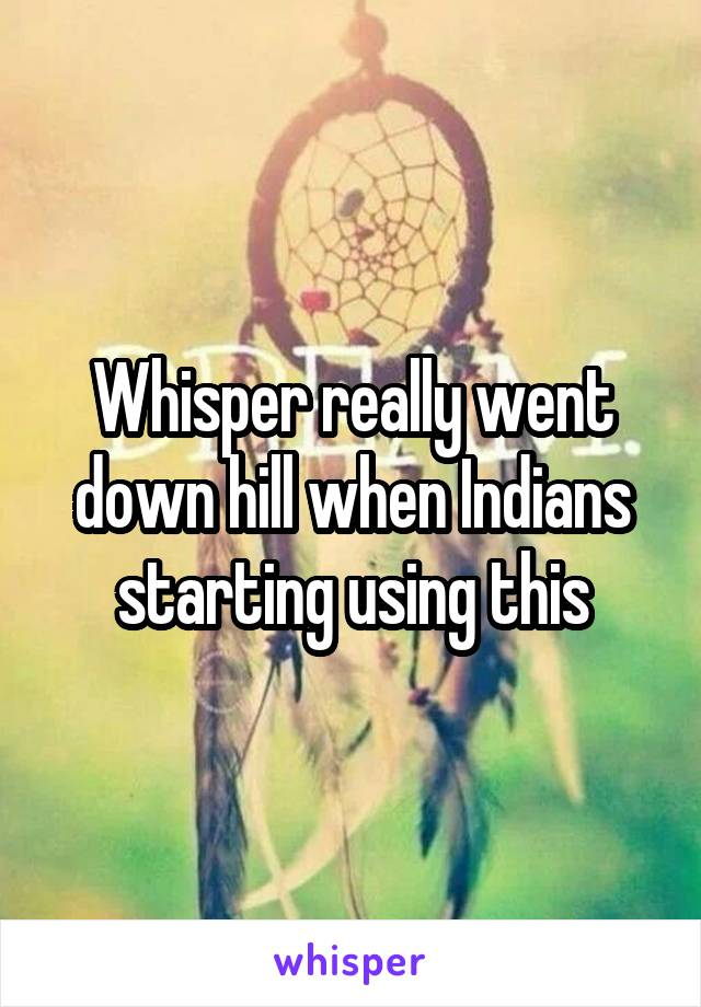 Whisper really went down hill when Indians starting using this
