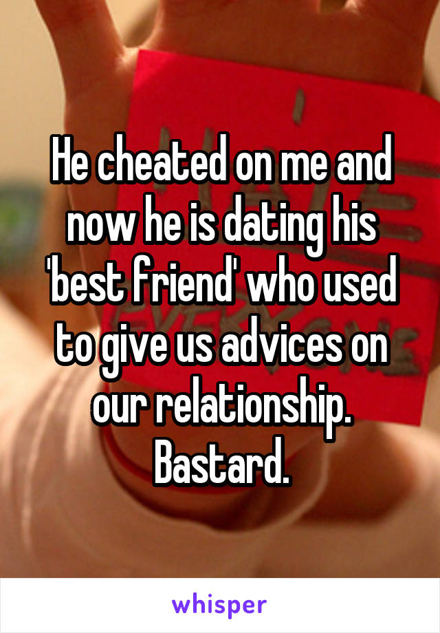 He cheated on me and now he is dating his 'best friend' who used to give us advices on our relationship. Bastard.