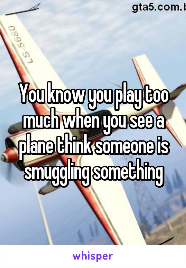 You know you play too much when you see a plane think someone is smuggling something