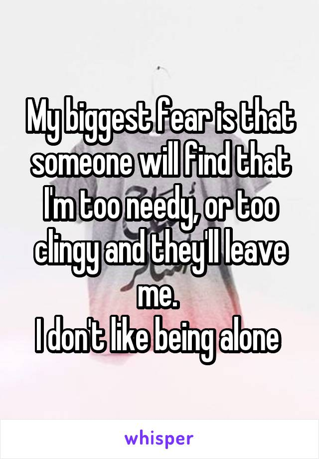 My biggest fear is that someone will find that I'm too needy, or too clingy and they'll leave me.  I don't like being alone