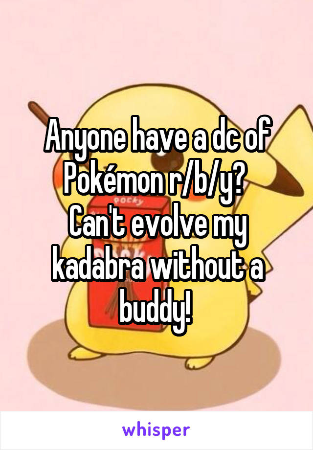 Anyone have a dc of Pokémon r/b/y?  Can't evolve my kadabra without a buddy!
