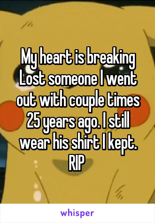My heart is breaking Lost someone I went out with couple times 25 years ago. I still wear his shirt I kept. RIP