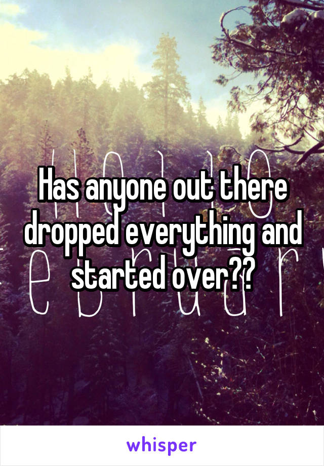 Has anyone out there dropped everything and started over??