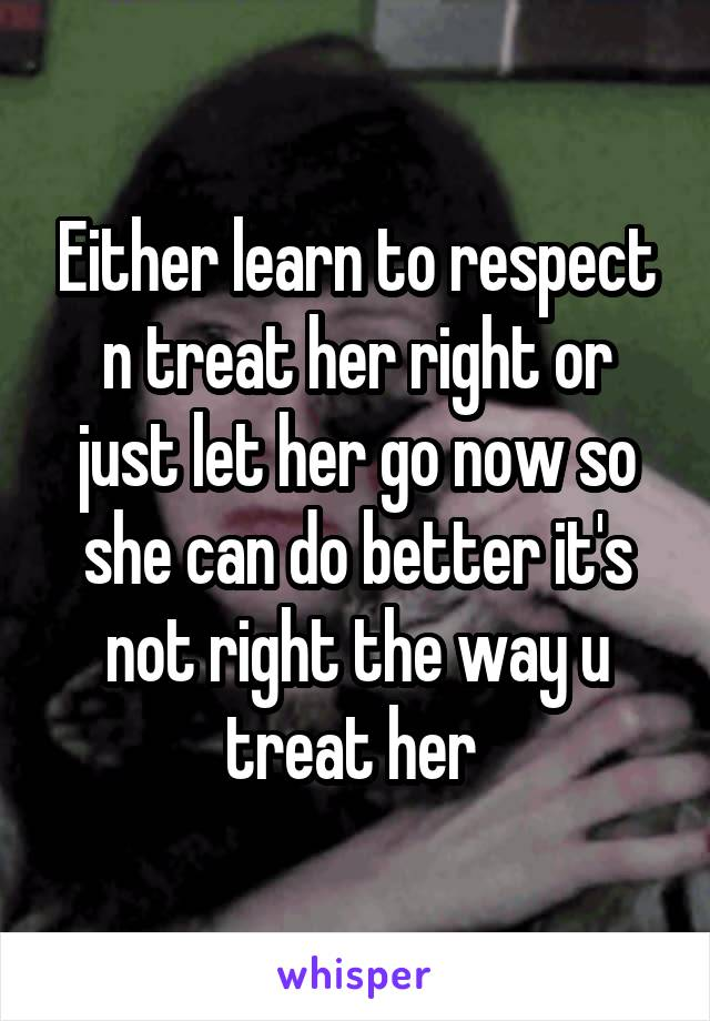 Either learn to respect n treat her right or just let her go now so she can do better it's not right the way u treat her