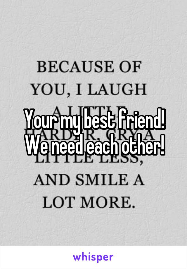 Your my best friend! We need each other!