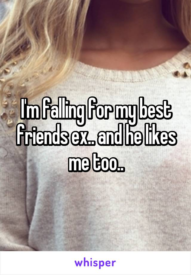 I'm falling for my best friends ex.. and he likes me too..