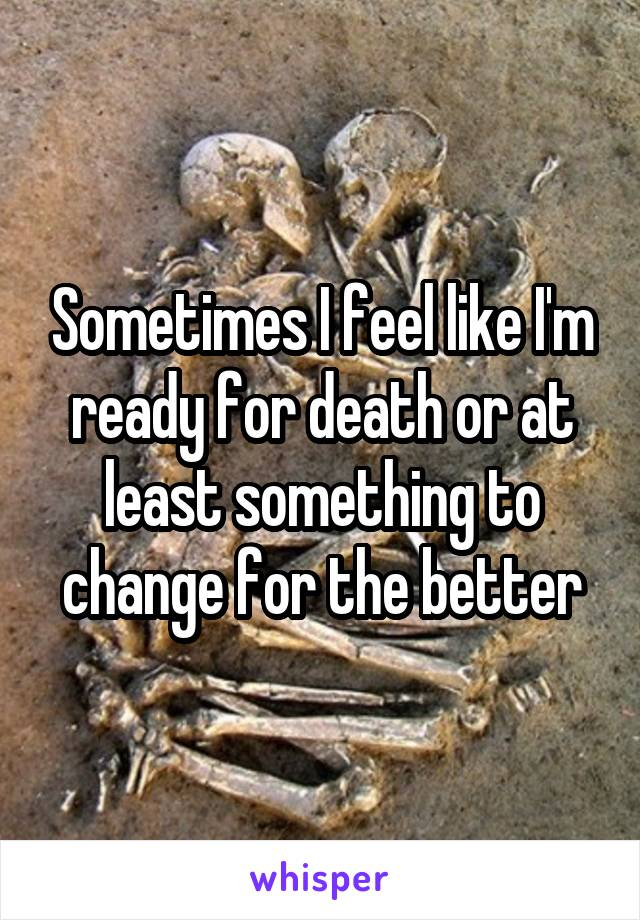 Sometimes I feel like I'm ready for death or at least something to change for the better