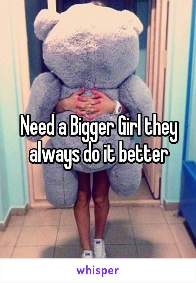 Need a Bigger Girl they always do it better