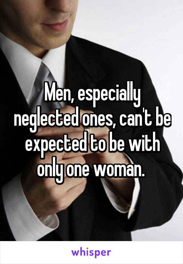 Men, especially neglected ones, can't be expected to be with only one woman.