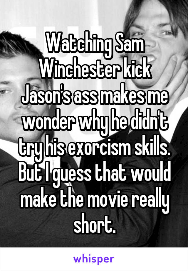 Watching Sam Winchester kick Jason's ass makes me wonder why he didn't try his exorcism skills. But I guess that would make the movie really short.