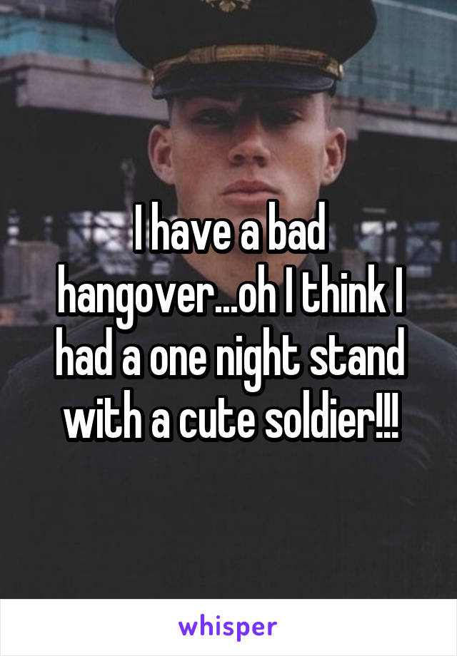I have a bad hangover...oh I think I had a one night stand with a cute soldier!!!