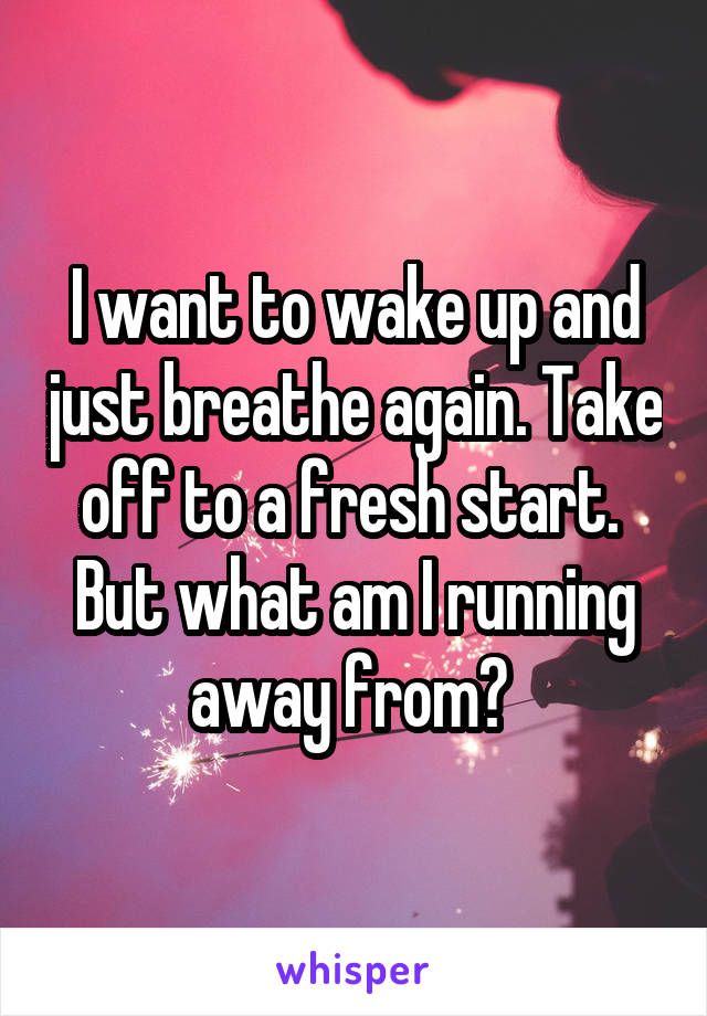 I want to wake up and just breathe again. Take off to a fresh start.  But what am I running away from?