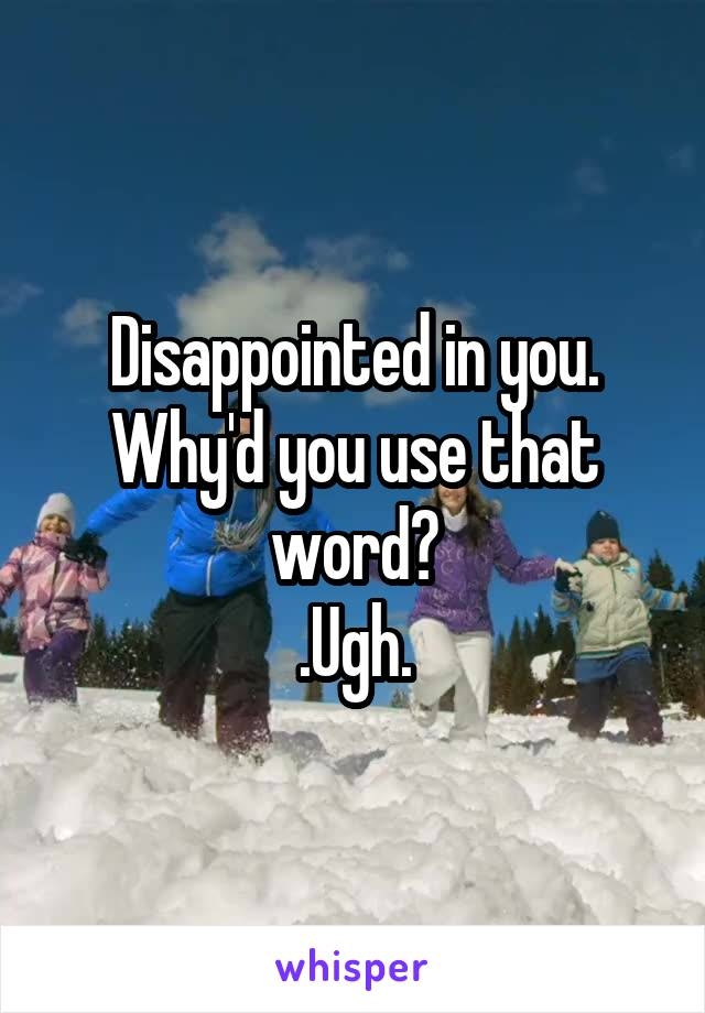 Disappointed in you. Why'd you use that word? .Ugh.