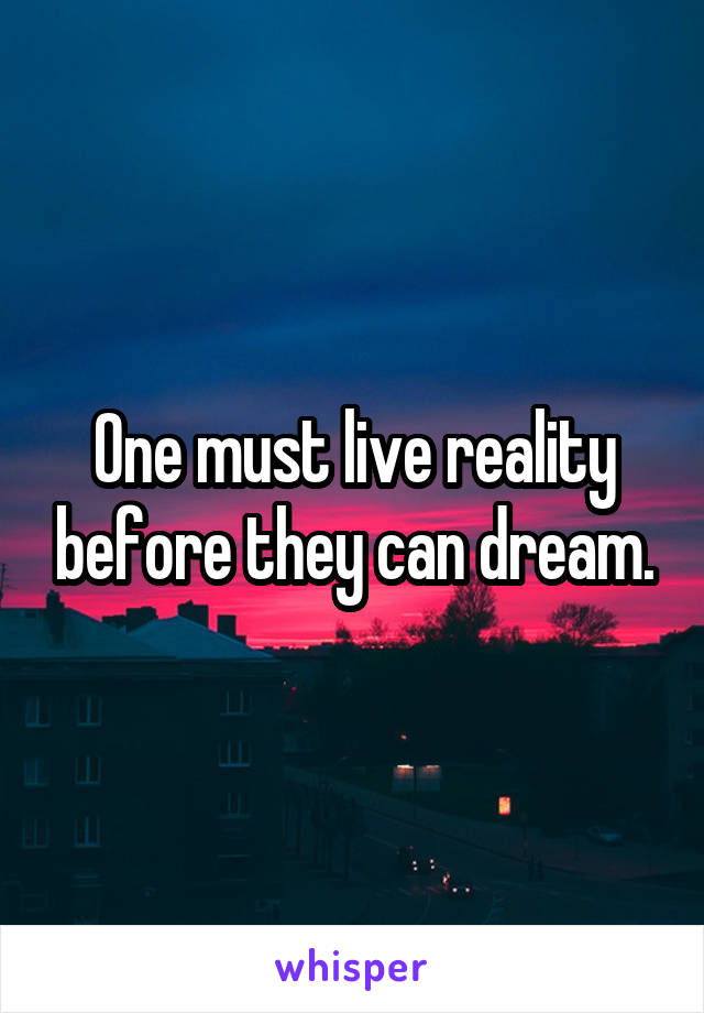 One must live reality before they can dream.
