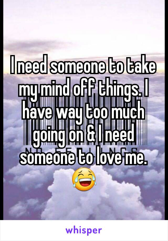 I need someone to take my mind off things. I have way too much going on & I need someone to love me. 😂