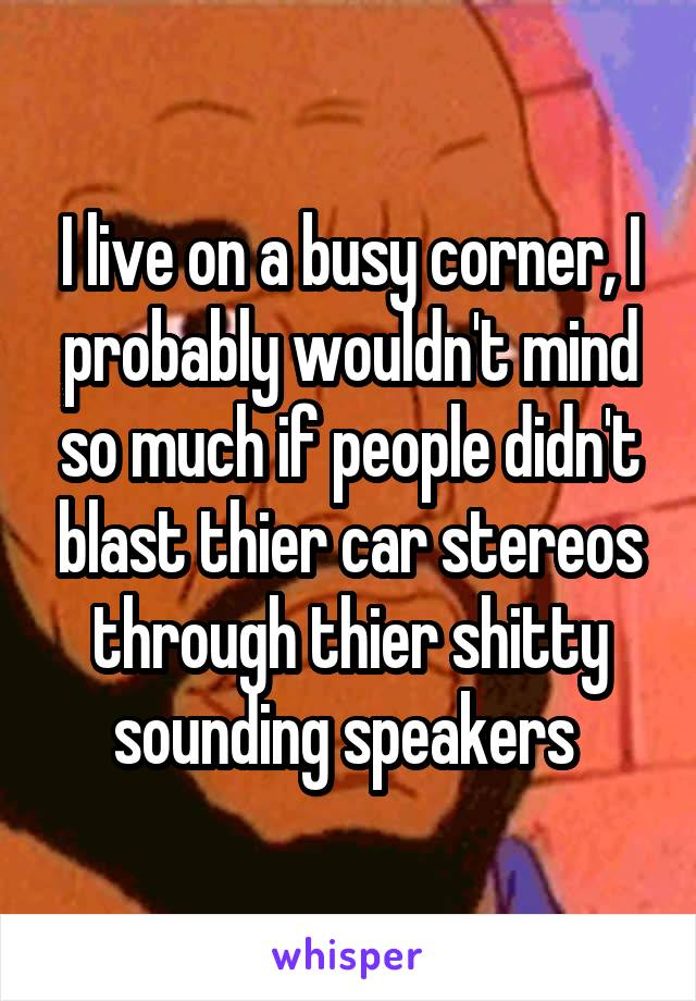 I live on a busy corner, I probably wouldn't mind so much if people didn't blast thier car stereos through thier shitty sounding speakers