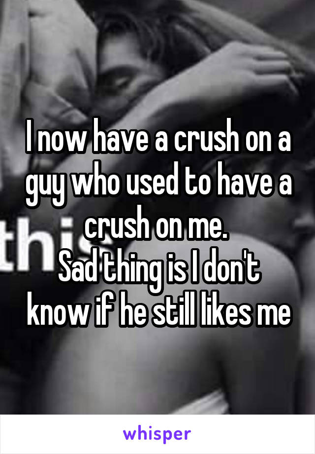 I now have a crush on a guy who used to have a crush on me.  Sad thing is I don't know if he still likes me
