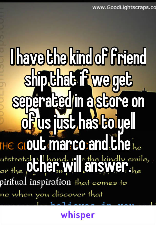 I have the kind of friend ship that if we get seperated in a store on of us just has to yell out marco and the other will answer.