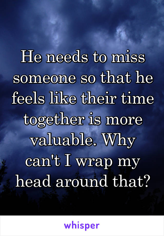 He needs to miss someone so that he feels like their time together is more valuable. Why can't I wrap my head around that?