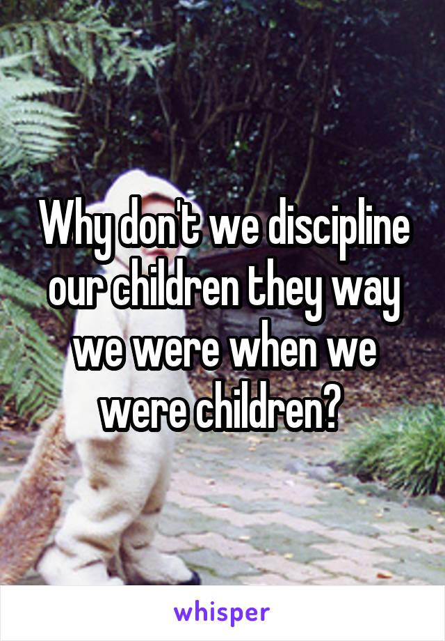 Why don't we discipline our children they way we were when we were children?