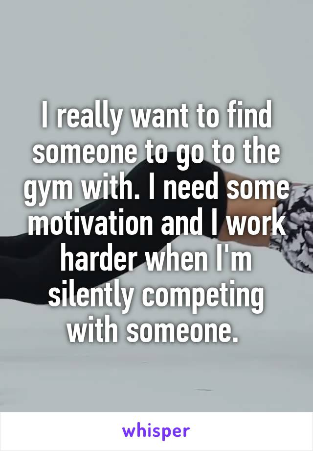 I really want to find someone to go to the gym with. I need some motivation and I work harder when I'm silently competing with someone.