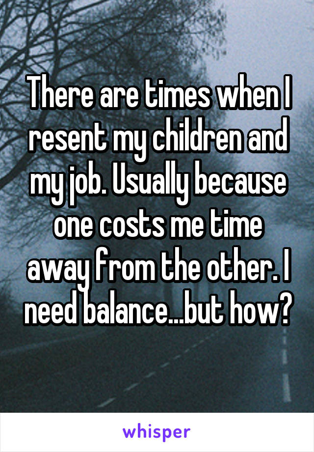 There are times when I resent my children and my job. Usually because one costs me time away from the other. I need balance...but how?