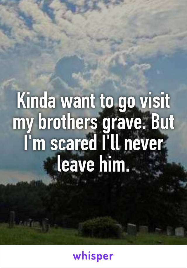 Kinda want to go visit my brothers grave. But I'm scared I'll never leave him.