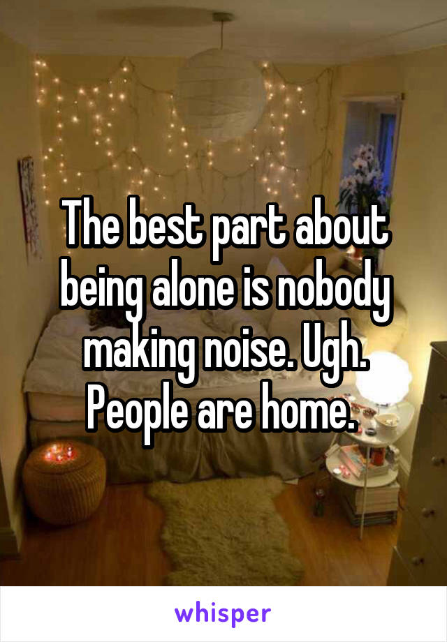The best part about being alone is nobody making noise. Ugh. People are home.