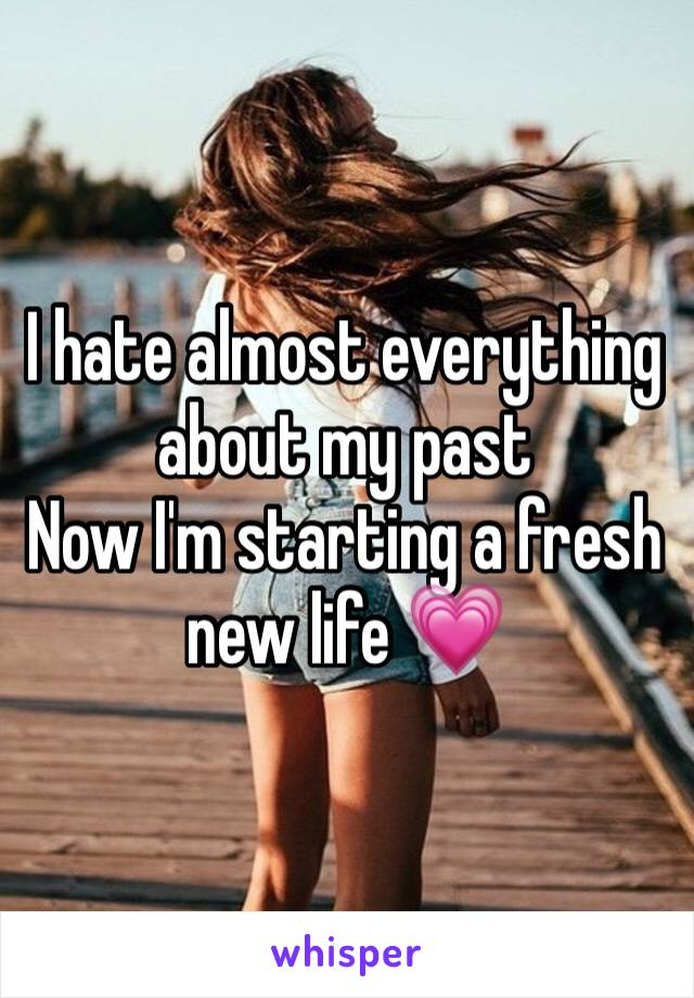 I hate almost everything about my past  Now I'm starting a fresh new life 💗