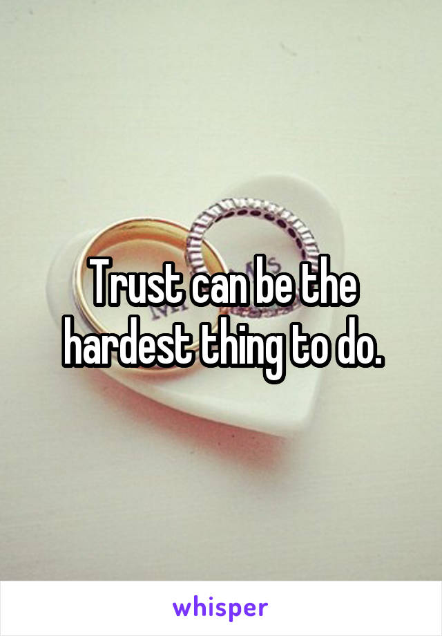 Trust can be the hardest thing to do.